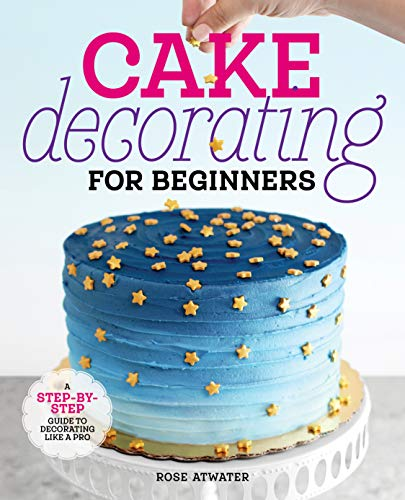 Cake Decorating for Beginners: A Step-by-Step Guide to...